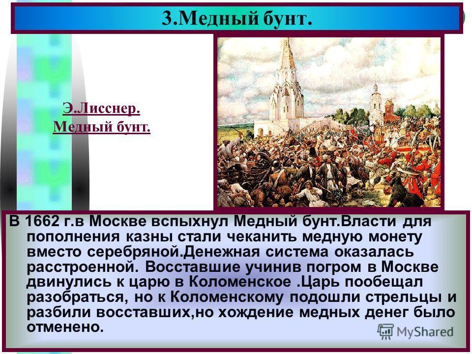 Меню В 1662 г.в Москве вспыхнул Медный бунт.Власти для пополнения казны стали чеканить медную монету вместо серебряной.Денежная система оказалась расстроенной. Восставшие учинив погром в Москве двинулись к царю в Коломенское.Царь пообещал разобраться