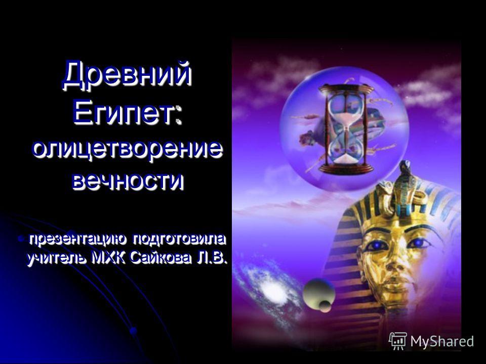 Древний Египет: олицетворение вечности презентацию подготовила учитель МХК Сайкова Л.В.