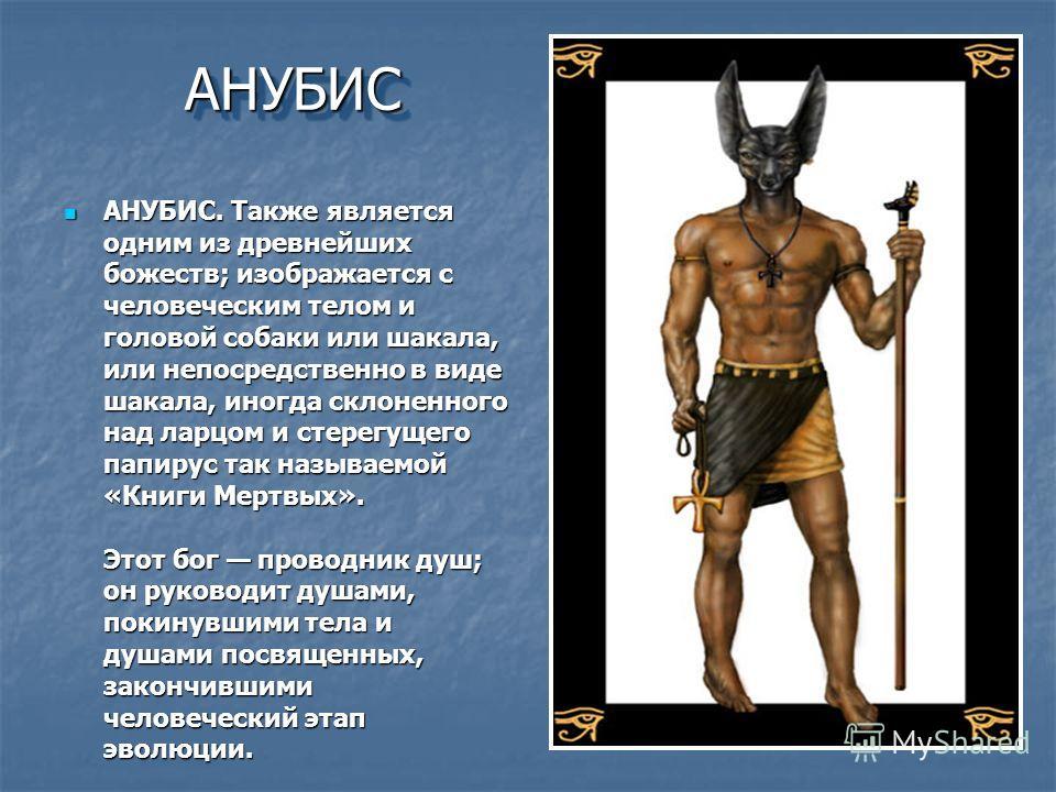 АНУБИСАНУБИС АНУБИС. Также является одним из древнейших божеств; изображается с человеческим телом и головой собаки или шакала, или непосредственно в виде шакала, иногда склоненного над ларцом и стерегущего папирус так называемой «Книги Мертвых». Это