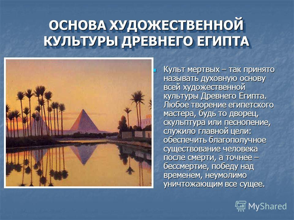 ОСНОВА ХУДОЖЕСТВЕННОЙ КУЛЬТУРЫ ДРЕВНЕГО ЕГИПТА Культ мертвых – так принято называть духовную основу всей художественной культуры Древнего Египта. Любое творение египетского мастера, будь то дворец, скульптура или песнопение, служило главной цели: обе