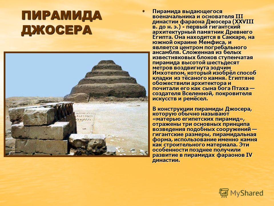 ПИРАМИДА ДЖОСЕРА Пирамида выдающегося военачальника и основателя III династии фараона Джосера (XXVIII в. до н. э.) - первый гигантский архитектурный памятник Древнего Египта. Она находится в Саккаре, на южной окраине Мемфиса, и является центром погре