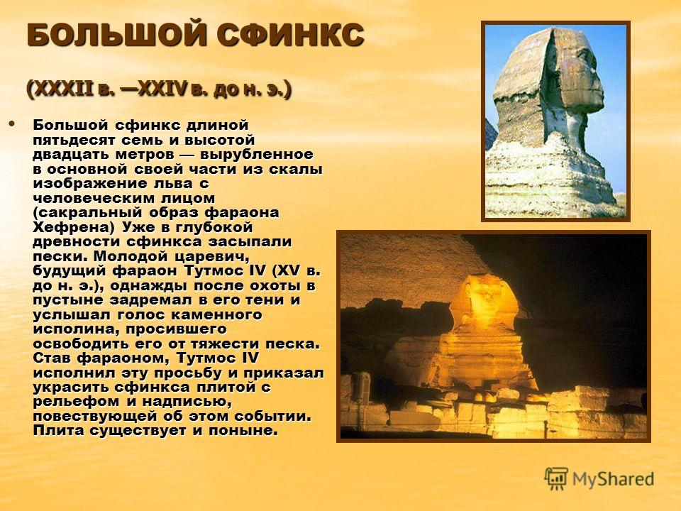 БОЛЬШОЙ СФИНКС (XXXII в. XXIV в. до н. э.) Большой сфинкс длиной пятьдесят семь и высотой двадцать метров вырубленное в основной своей части из скалы изображение льва с человеческим лицом (сакральный образ фараона Хефрена) Уже в глубокой древности сф