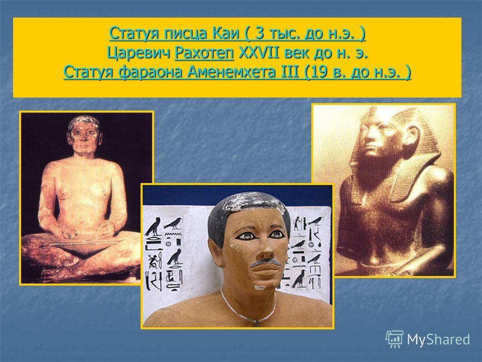 Статуя писца Каи ( 3 тыс. до н.э. ) Статуя писца Каи ( 3 тыс. до н.э. ) Царевич Рахотеп XXVII век до н. э. Статуя фараона Аменемхета III (19 в. до н.э. ) Рахотеп Статуя фараона Аменемхета III (19 в. до н.э. ) Статуя писца Каи ( 3 тыс. до н.э. )Рахоте