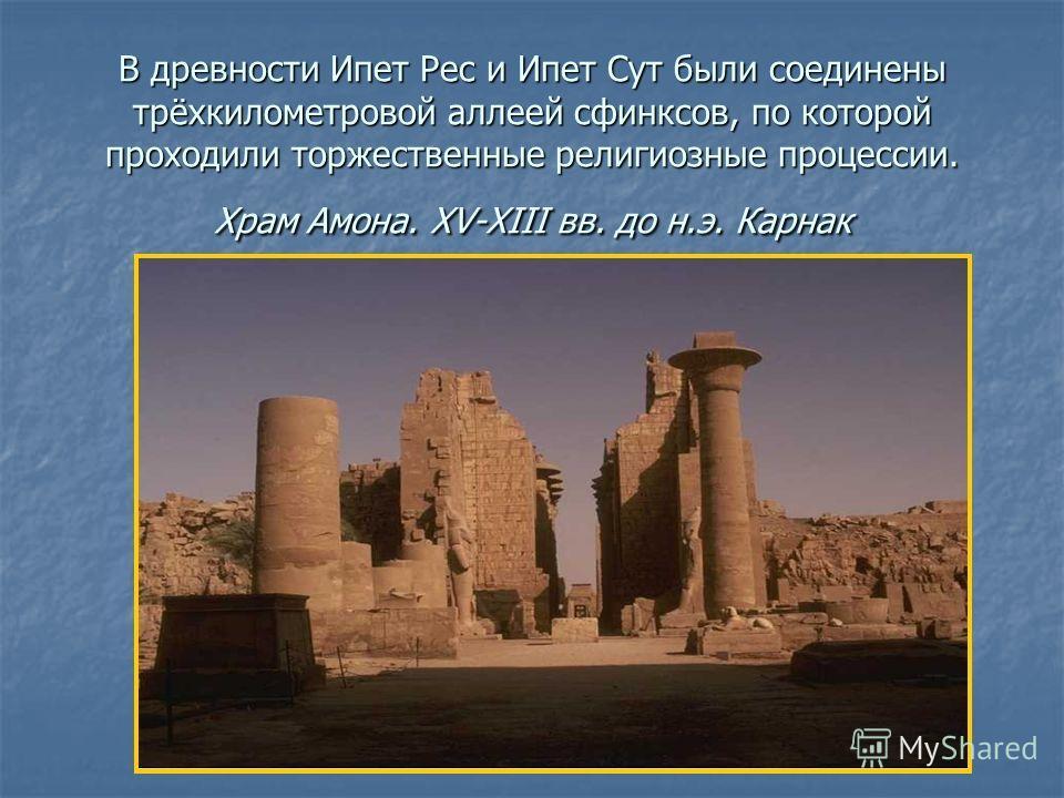 В древности Ипет Рес и Ипет Сут были соединены трёхкилометровой аллеей сфинксов, по которой проходили торжественные религиозные процессии. Храм Амона. XV-XIII вв. до н.э. Карнак