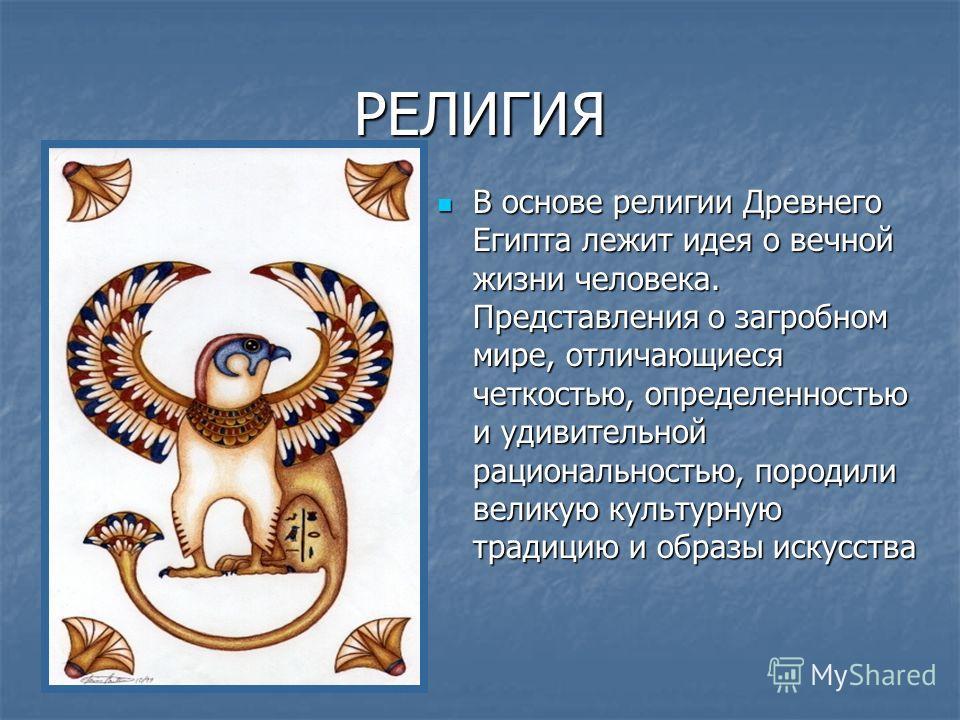 РЕЛИГИЯ В основе религии Древнего Египта лежит идея о вечной жизни человека. Представления о загробном мире, отличающиеся четкостью, определенностью и удивительной рациональностью, породили великую культурную традицию и образы искусства В основе рели