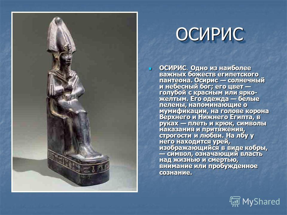 ОСИРИСОСИРИС ОСИРИС. Одно из наиболее важных божеств египетского пантеона. Осирис солнечный и небесный бог; его цвет голубой с красным или ярко- желтым. Его одежда белые пелены, напоминающие о мумификации, на голове корона Верхнего и Нижнего Египта,