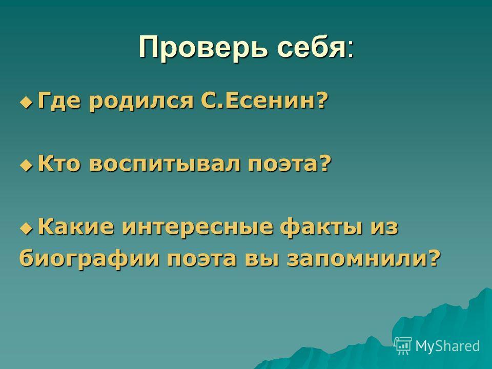 Проверь себя: Где родился С.Есенин? Где родился С.Есенин? Кто воспитывал поэта? Кто воспитывал поэта? Какие интересные факты из Какие интересные факты из биографии поэта вы запомнили?