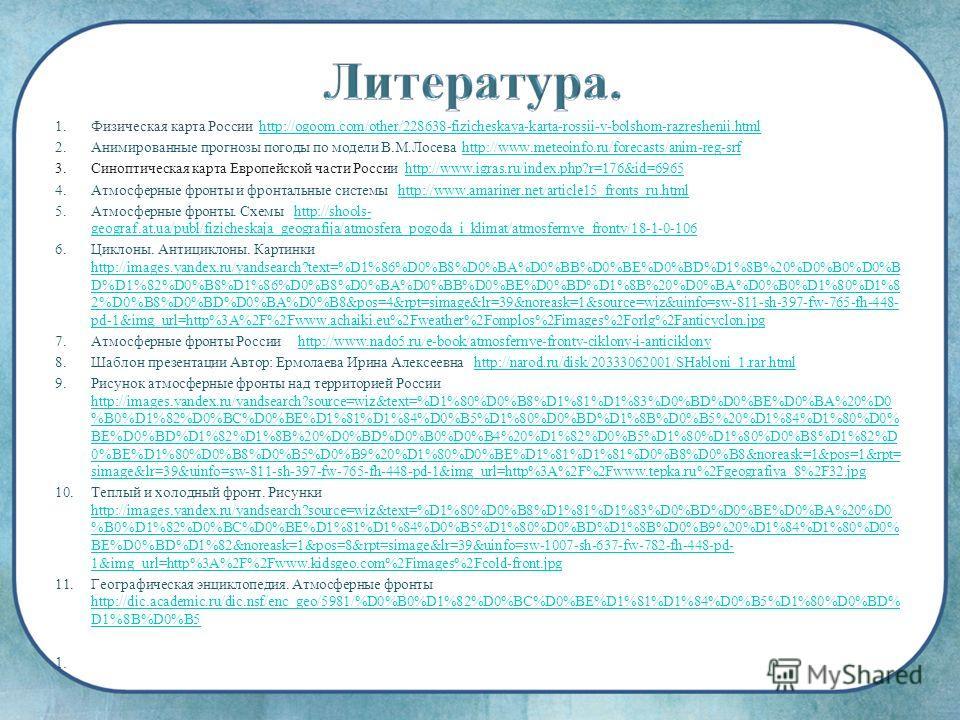 1.Физическая карта России http://ogoom.com/other/228638-fizicheskaya-karta-rossii-v-bolshom-razreshenii.htmlhttp://ogoom.com/other/228638-fizicheskaya-karta-rossii-v-bolshom-razreshenii.html 2.Анимированные прогнозы погоды по модели В.М.Лосева http:/