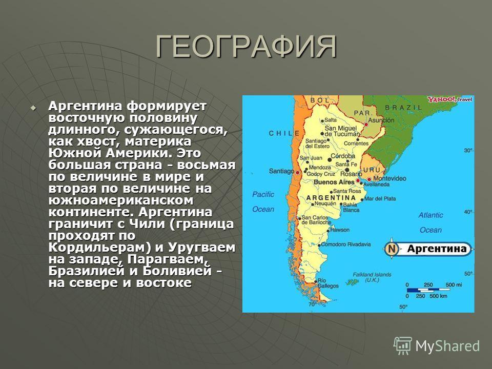 ГЕОГРАФИЯ Аргентина формирует восточную половину длинного, сужающегося, как хвост, материка Южной Америки. Это большая страна - восьмая по величине в мире и вторая по величине на южноамериканском континенте. Аргентина граничит с Чили (граница проходя