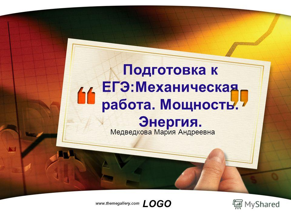 LOGO www.themegallery.com Подготовка к ЕГЭ:Механическая работа. Мощность. Энергия. Медведкова Мария Андреевна