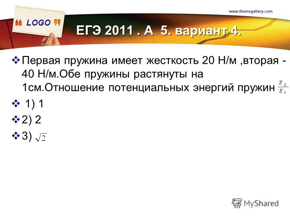 LOGO www.themegallery.com Первая пружина имеет жесткость 20 Н/м,вторая - 40 Н/м.Обе пружины растянуты на 1см.Отношение потенциальных энергий пружин 1) 1 2) 2 3) ЕГЭ 2011. А 5. вариант 4.