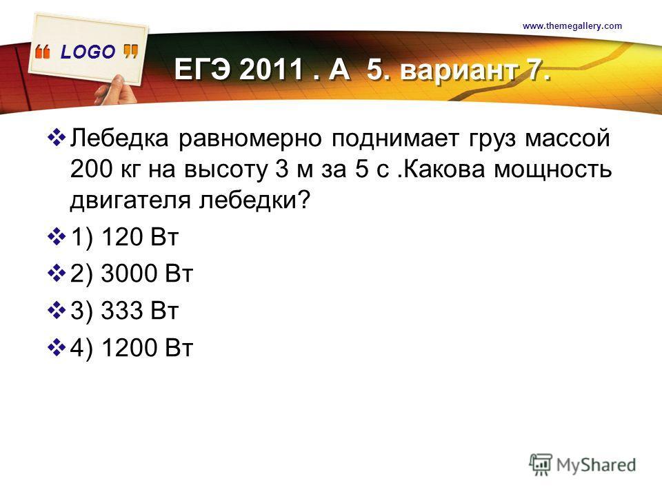 LOGO www.themegallery.com Лебедка равномерно поднимает груз массой 200 кг на высоту 3 м за 5 с.Какова мощность двигателя лебедки? 1) 120 Вт 2) 3000 Вт 3) 333 Вт 4) 1200 Вт ЕГЭ 2011. А 5. вариант 7.