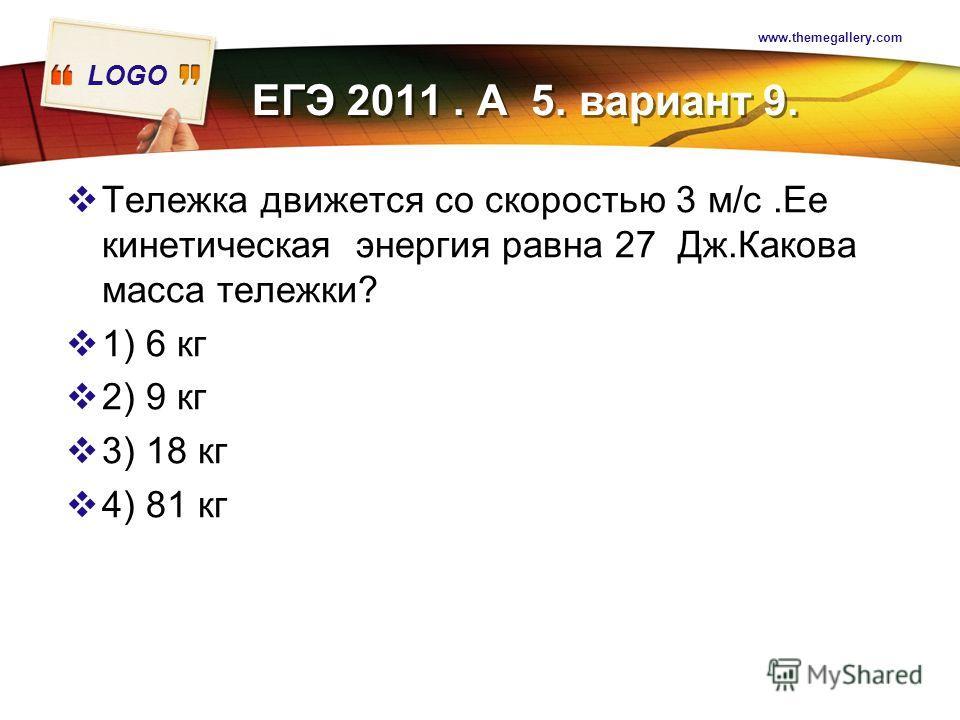 LOGO www.themegallery.com Тележка движется со скоростью 3 м/с.Ее кинетическая энергия равна 27 Дж.Какова масса тележки? 1) 6 кг 2) 9 кг 3) 18 кг 4) 81 кг ЕГЭ 2011. А 5. вариант 9.