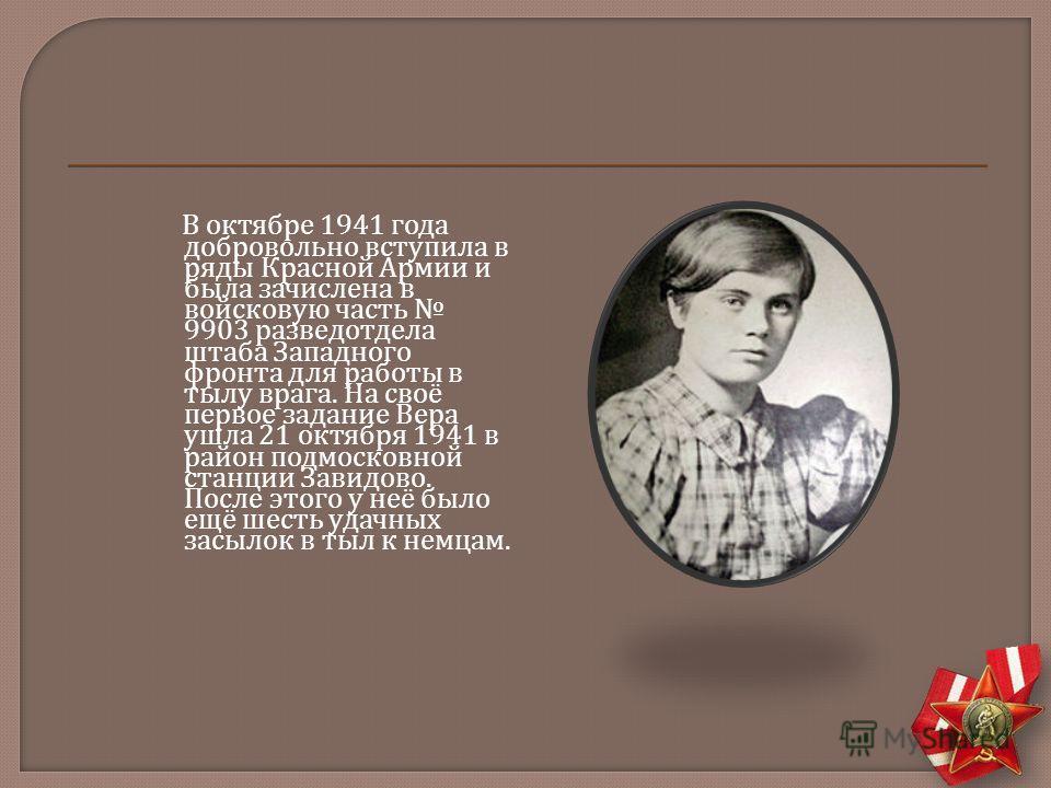 В октябре 1941 года добровольно вступила в ряды Красной Армии и была зачислена в войсковую часть 9903 разведотдела штаба Западного фронта для работы в тылу врага. На своё первое задание Вера ушла 21 октября 1941 в район подмосковной станции Завидово.