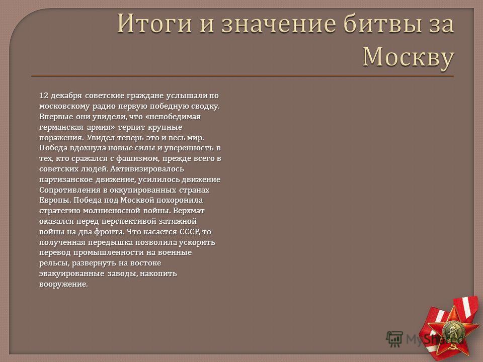 12 декабря советские граждане услышали по московскому радио первую победную сводку. Впервые они увидели, что « непобедимая германская армия » терпит крупные поражения. Увидел теперь это и весь мир. Победа вдохнула новые силы и уверенность в тех, кто