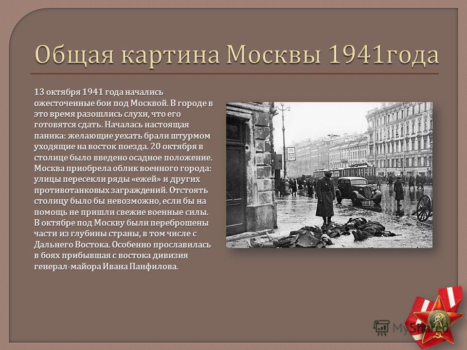 13 октября 1941 года начались ожесточенные бои под Москвой. В городе в это время разошлись слухи, что его готовятся сдать. Началась настоящая паника : желающие уехать брали штурмом уходящие на восток поезда. 20 октября в столице было введено осадное