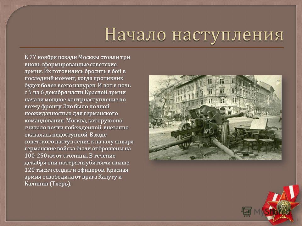 К 27 ноября позади Москвы стояли три вновь сформированные советские армии. Их готовились бросить в бой в последний момент, когда противник будет более всего изнурен. И вот в ночь с 5 на 6 декабря части Красной армии начали мощное контрнаступление по