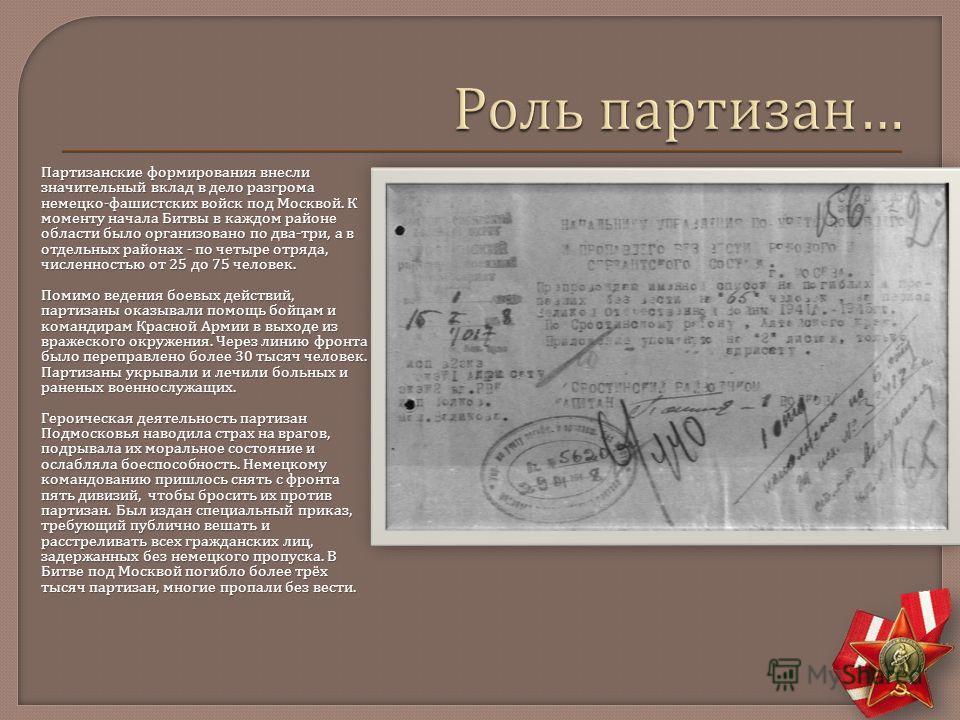 Партизанские формирования внесли значительный вклад в дело разгрома немецко - фашистских войск под Москвой. К моменту начала Битвы в каждом районе области было организовано по два - три, а в отдельных районах - по четыре отряда, численностью от 25 до