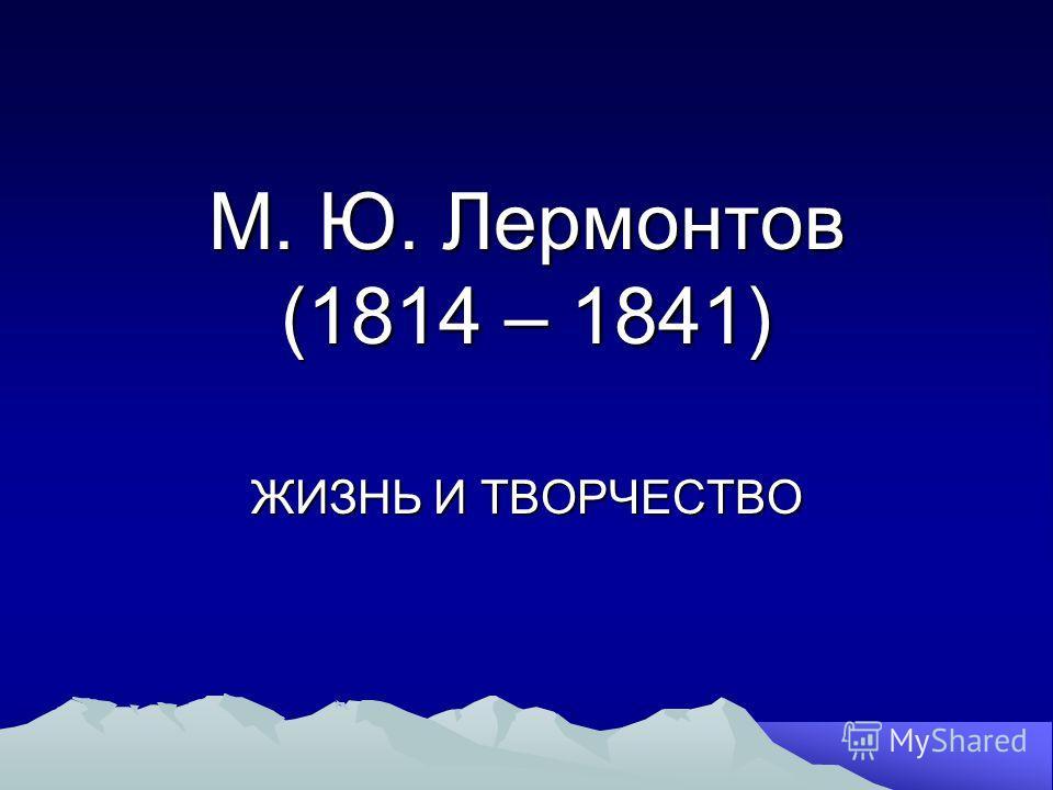 М. Ю. Лермонтов (1814 – 1841) ЖИЗНЬ И ТВОРЧЕСТВО