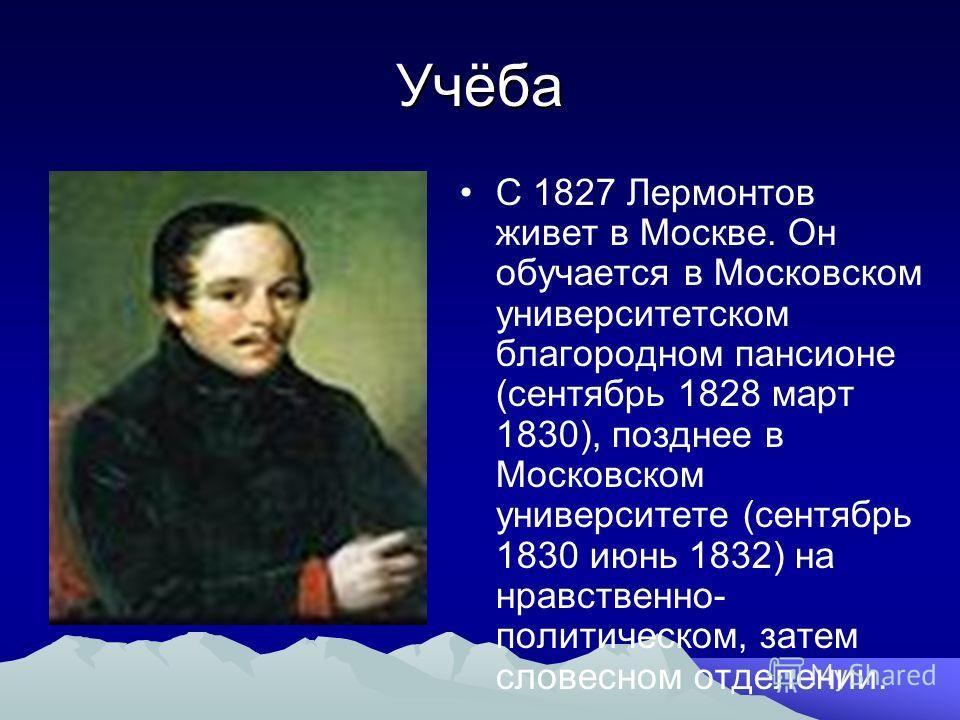 Учёба С 1827 Лермонтов живет в Москве. Он обучается в Московском университетском благородном пансионе (сентябрь 1828 март 1830), позднее в Московском университете (сентябрь 1830 июнь 1832) на нравственно- политическом, затем словесном отделении.