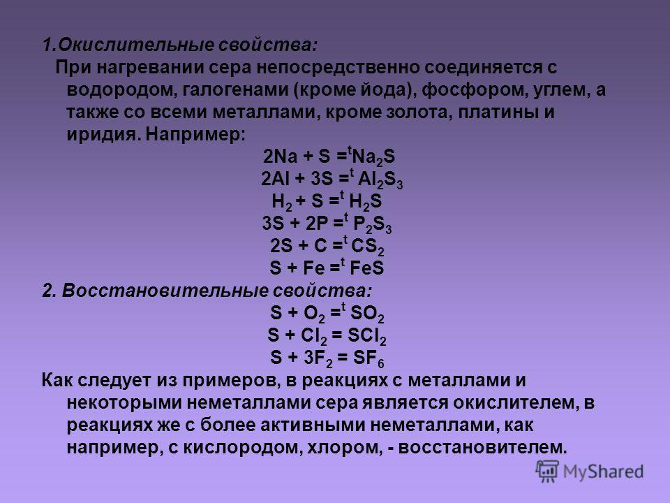 1.Окислительные свойства: При нагревании сера непосредственно соединяется с водородом, галогенами (кроме йода), фосфором, углем, а также со всеми металлами, кроме золота, платины и иридия. Например: 2Na + S = t Na 2 S 2Al + 3S = t Al 2 S 3 H 2 + S =