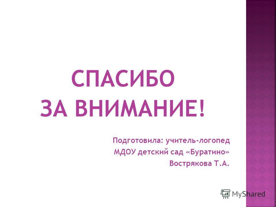 СПАСИБО ЗА ВНИМАНИЕ! Подготовила: учитель-логопед МДОУ детский сад «Буратино» Вострякова Т.А.