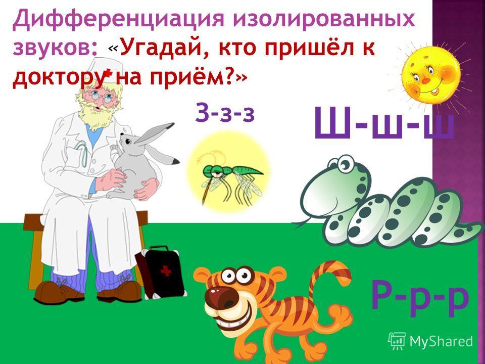 Р-р-р Дифференциация изолированных звуков: «Угадай, кто пришёл к доктору на приём?» Ш-ш-ш З-з-з