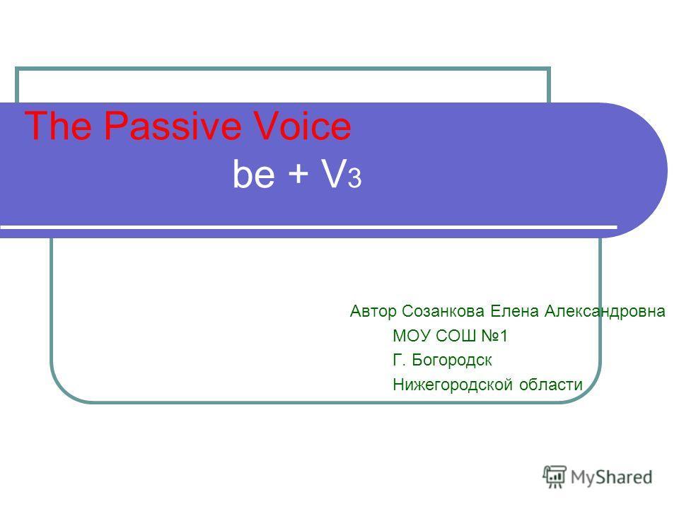 The Passive Voice be + V 3 Автор Созанкова Елена Александровна МОУ СОШ 1 Г. Богородск Нижегородской области