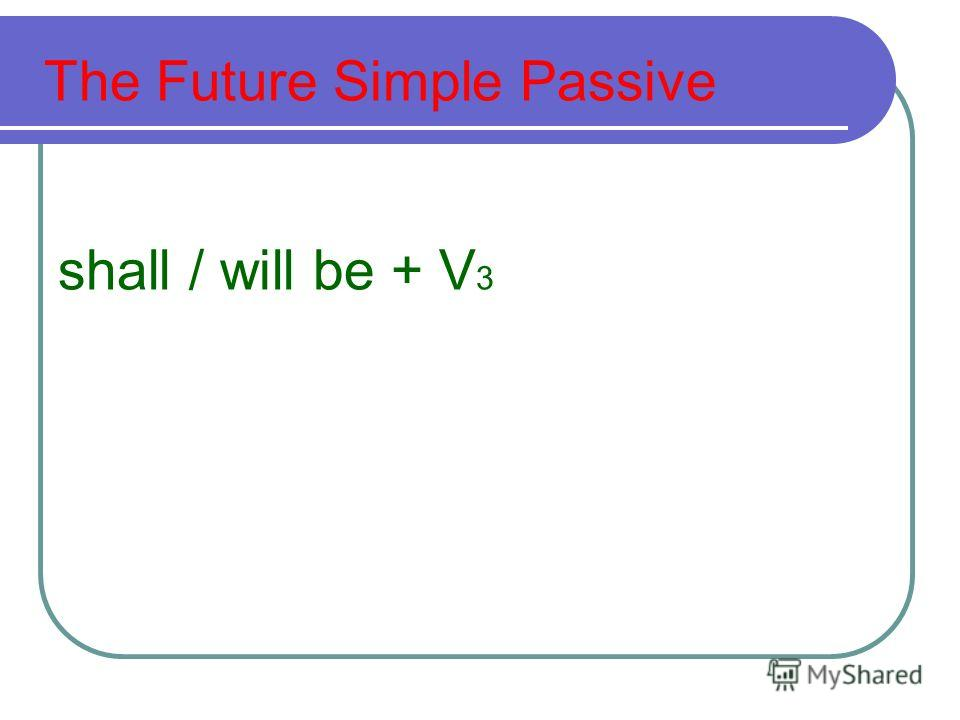 The Future Simple Passive shall / will be + V 3