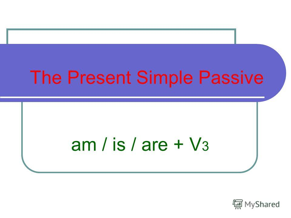 The Present Simple Passive am / is / are + V 3