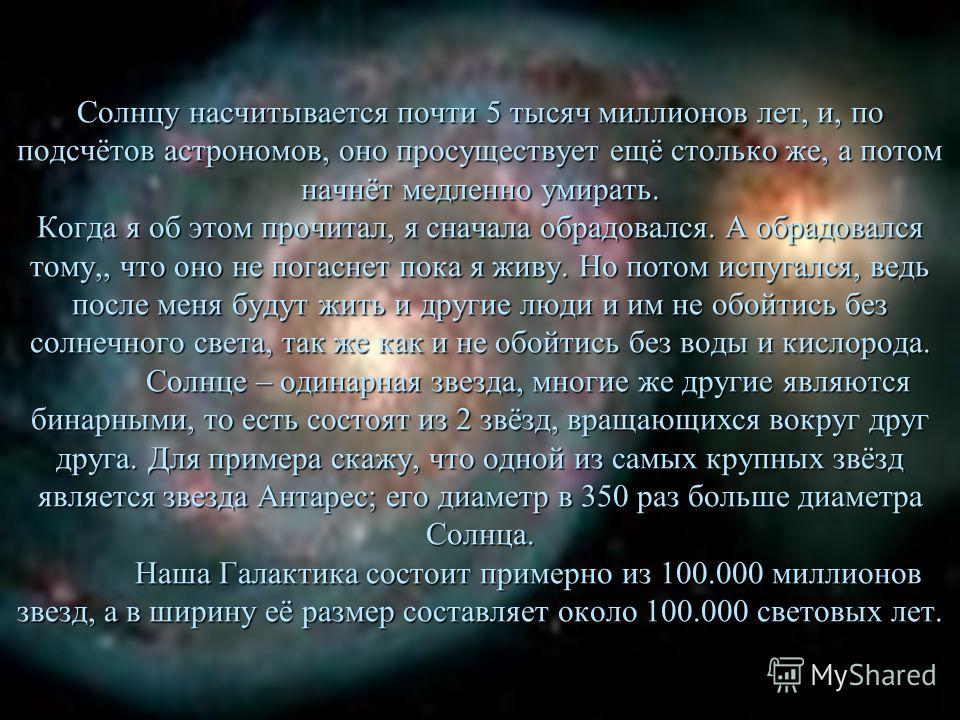 Солнцу насчитывается почти 5 тысяч миллионов лет, и, по подсчётов астрономов, оно просуществует ещё столько же, а потом начнёт медленно умирать. Когда я об этом прочитал, я сначала обрадовался. А обрадовался тому,, что оно не погаснет пока я живу. Но