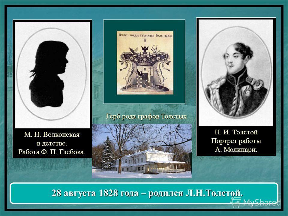М. Н. Волконская в детстве. Работа Ф. П. Глебова. Н. И. Толстой Портрет работы А. Молинари. Герб рода графов Толстых 28 августа 1828 года – родился Л.Н.Толстой.
