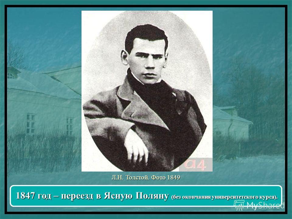 Л.Н. Толстой. Фото 1849 1847 год – переезд в Ясную Поляну (без окончания университетского курса).