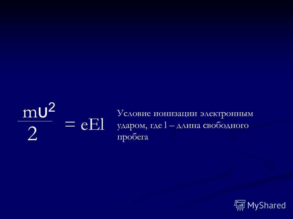 mυ2mυ2 2 = eEl Условие ионизации электронным ударом, где l – длина свободного пробега