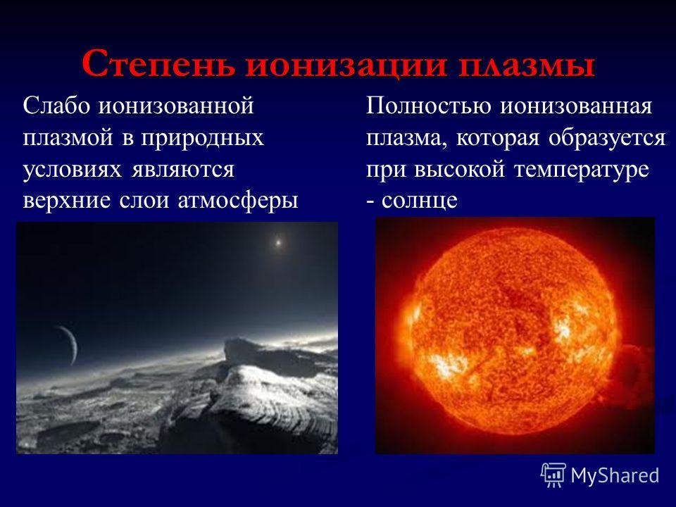Степень ионизации плазмы Слабо ионизованной плазмой в природных условиях являются верхние слои атмосферы Полностью ионизованная плазма, которая образуется при высокой температуре - солнце