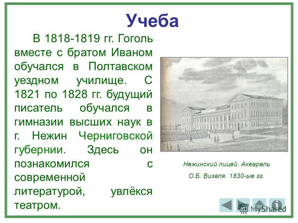 Учеба В 1818-1819 гг. Гоголь вместе с братом Иваном обучался в Полтавском уездном училище. С 1821 по 1828 гг. будущий писатель обучался в гимназии высших наук в г. Нежин Черниговской губернии. Здесь он познакомился с современной литературой, увлёкся