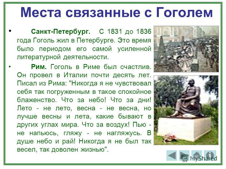 Места связанные с Гоголем Санкт-Петербург. С 1831 до 1836 года Гоголь жил в Петербурге. Это время было периодом его самой усиленной литературной деятельности. Рим. Гоголь в Риме был счастлив. Он провел в Италии почти десять лет. Писал из Рима: