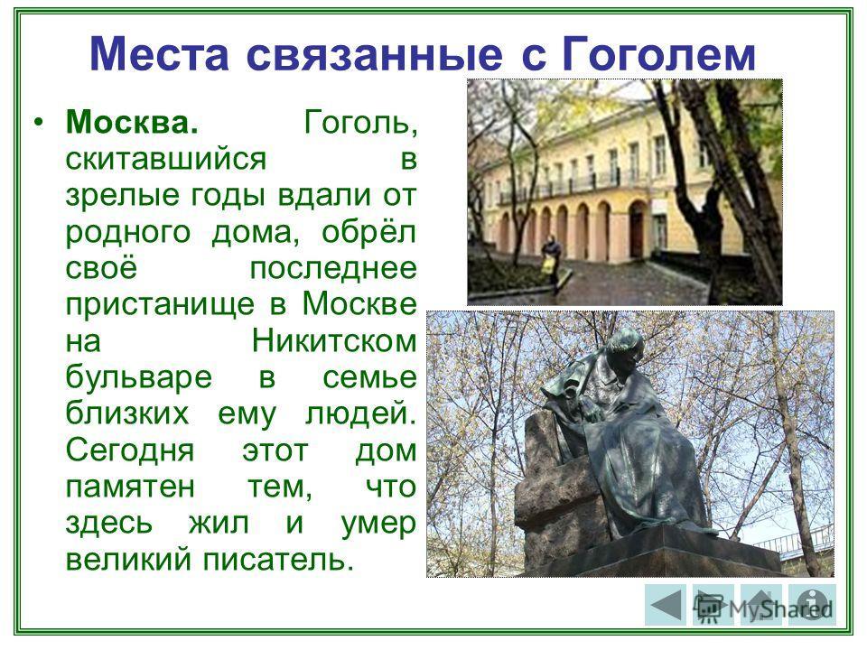 Места связанные с Гоголем Москва. Гоголь, скитавшийся в зрелые годы вдали от родного дома, обрёл своё последнее пристанище в Москве на Никитском бульваре в семье близких ему людей. Сегодня этот дом памятен тем, что здесь жил и умер великий писатель.