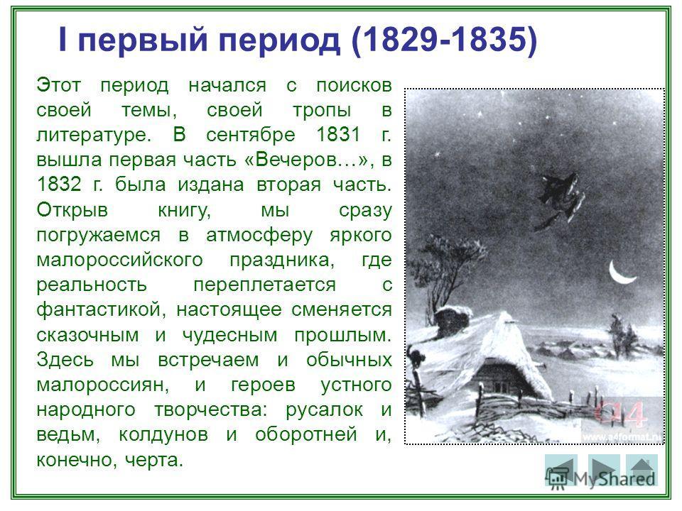I первый период (1829-1835) Этот период начался с поисков своей темы, своей тропы в литературе. В сентябре 1831 г. вышла первая часть «Вечеров…», в 1832 г. была издана вторая часть. Открыв книгу, мы сразу погружаемся в атмосферу яркого малороссийског