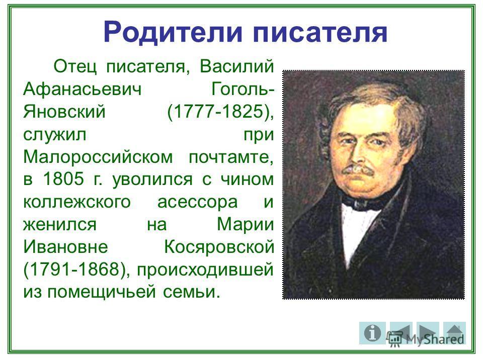 Родители писателя Отец писателя, Василий Афанасьевич Гоголь- Яновский (1777-1825), служил при Малороссийском почтамте, в 1805 г. уволился с чином коллежского асессора и женился на Марии Ивановне Косяровской (1791-1868), происходившей из помещичьей се
