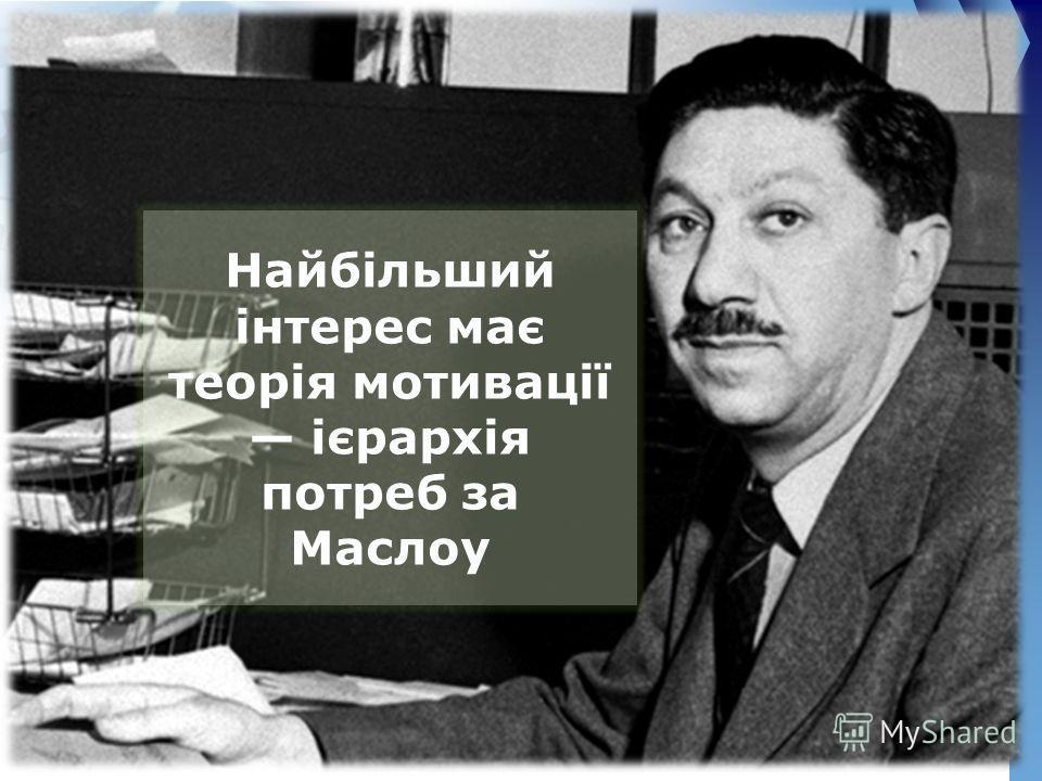 Найбільший інтерес має теорія мотивації ієрархія потреб за Маслоу