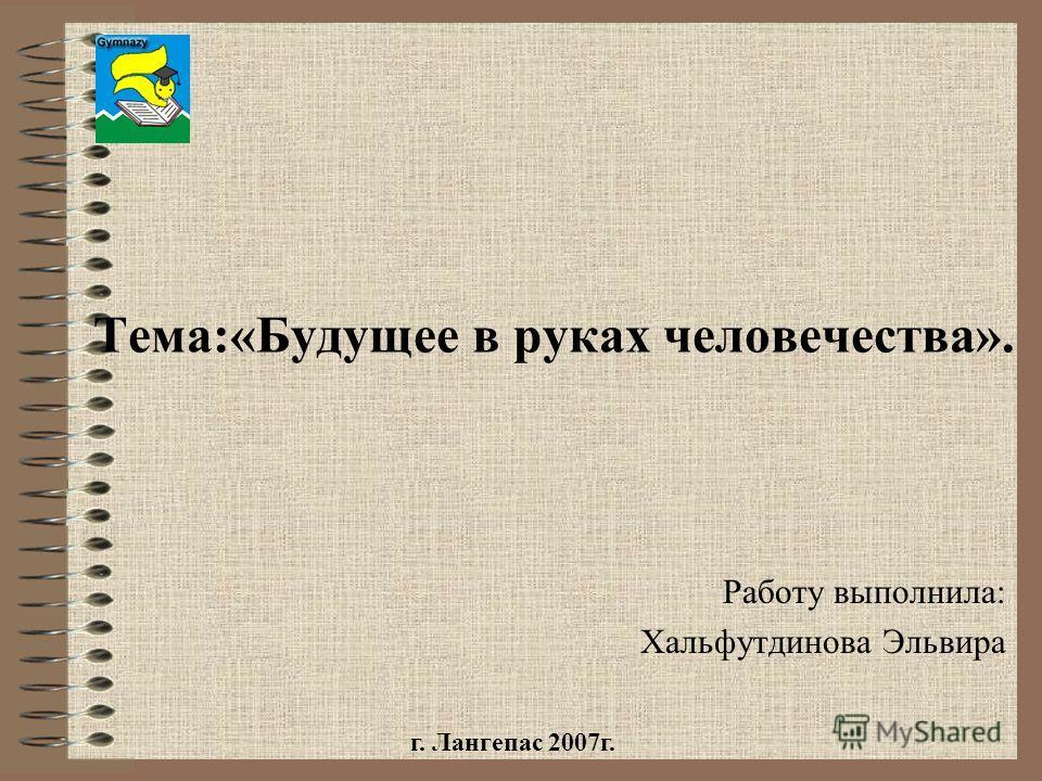 Тема:«Будущее в руках человечества». Работу выполнила: Хальфутдинова Эльвира г. Лангепас 2007г.