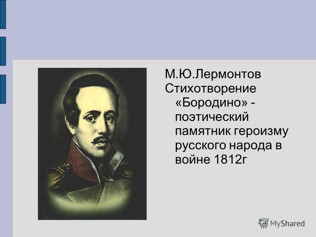 М.Ю.Лермонтов Стихотворение «Бородино» - поэтический памятник героизму русского народа в войне 1812г