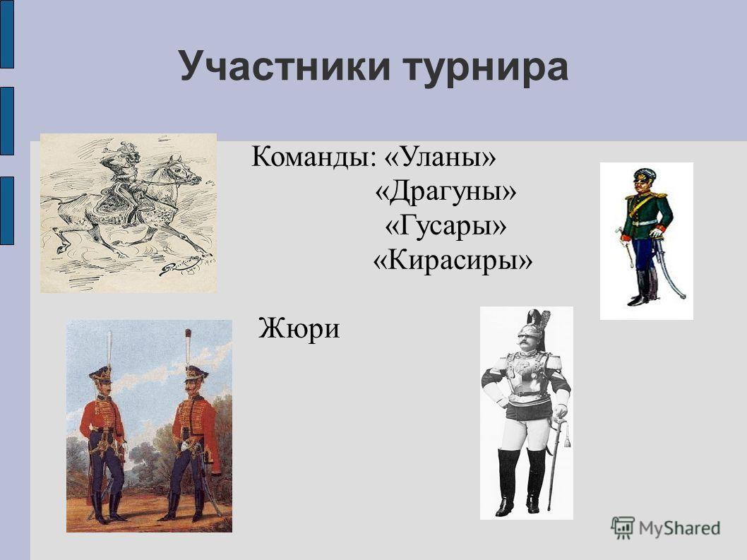 Участники турнира Команды: «Уланы» «Драгуны» «Гусары» «Кирасиры» Жюри