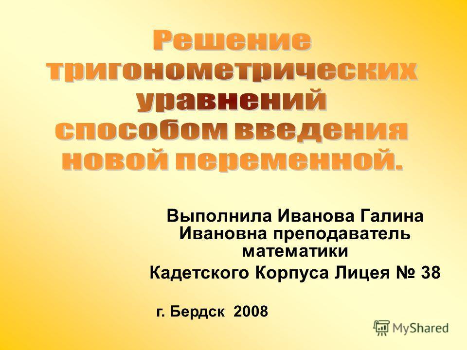 Выполнила Иванова Галина Ивановна преподаватель математики Кадетского Корпуса Лицея 38 г. Бердск 2008