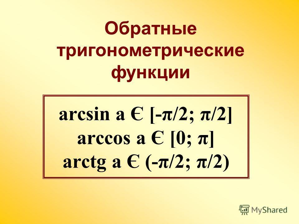 arcsin a Є [-π/2; π/2] arccos a Є [0; π] arctg a Є (-π/2; π/2) Обратные тригонометрические функции