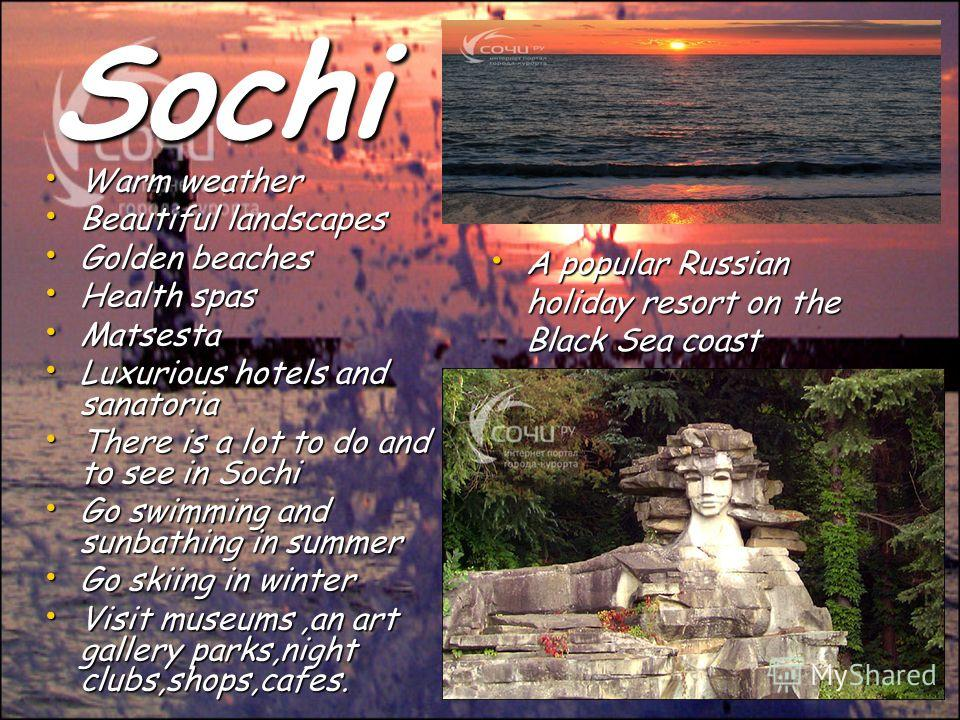 Sochi Warm weather Warm weather Beautiful landscapes Beautiful landscapes Golden beaches Golden beaches Health spas Health spas Matsesta Matsesta Luxurious hotels and sanatoria Luxurious hotels and sanatoria There is a lot to do and to see in Sochi T