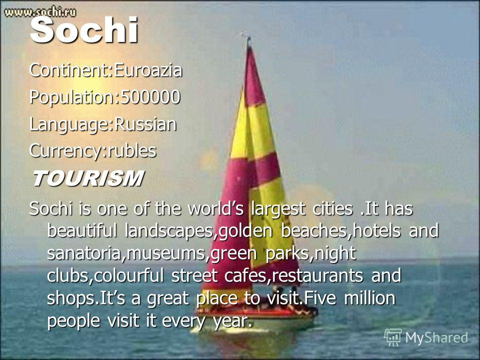 Sochi Continent:EuroaziaPopulation:500000Language:RussianCurrency:rublesTOURISM Sochi is one of the worlds largest cities.It has beautiful landscapes,golden beaches,hotels and sanatoria,museums,green parks,night clubs,colourful street cafes,restauran