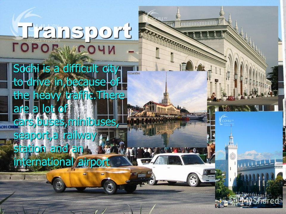 Transport Sochi is a difficult city to drive in,because of the heavy traffic.There are a lot of cars,buses,minibuses, seaport,a railway station and an international airport Sochi is a difficult city to drive in,because of the heavy traffic.There are