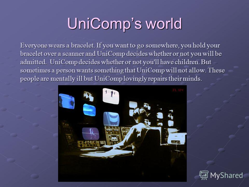 UniComps world Everyone wears a bracelet. If you want to go somewhere, you hold your bracelet over a scanner and UniComp decides whether or not you will be admitted. UniComp decides whether or not you'll have children. But sometimes a person wants so